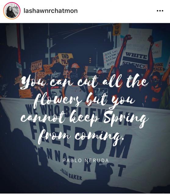 """You can cut all the flowers, but you cannot keep spring from coming.""  - Pablo Neruda"